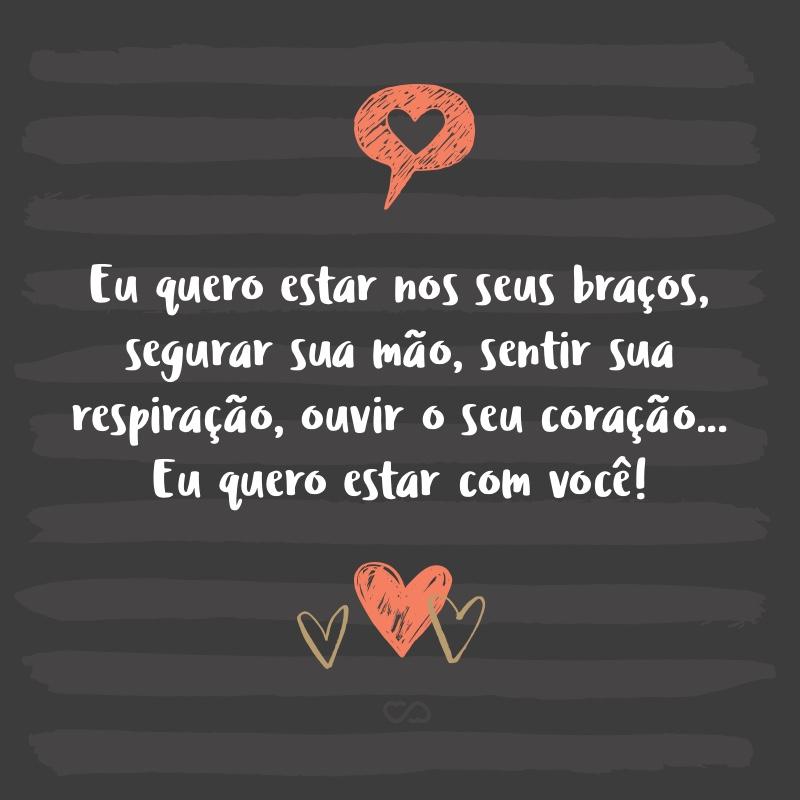 Frase de Amor - Eu quero estar nos seus braços, segurar sua mão, sentir sua respiração, ouvir o seu coração… Eu quero estar com você!