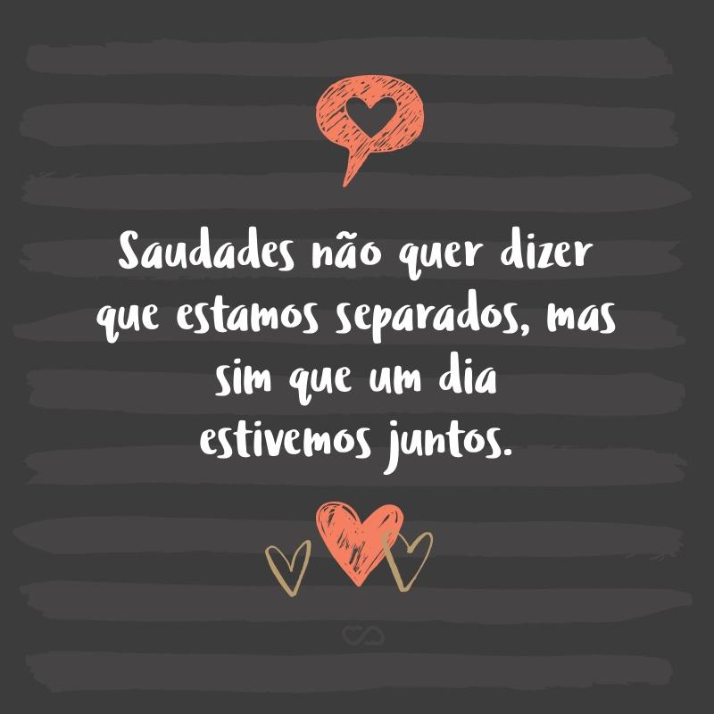 Frase de Amor - Saudades não quer dizer que estamos separados, mas sim que um dia estivemos juntos.