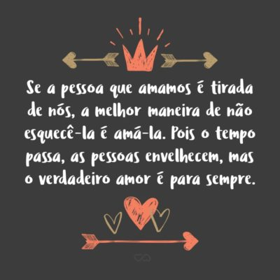 Frase de Amor - Se a pessoa que amamos é tirada de nós, a melhor maneira de não esquecê-la é amá-la. Pois o tempo passa, as pessoas envelhecem, mas o verdadeiro amor é para sempre.