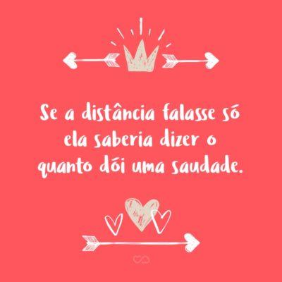 Frase de Amor - Se a distância falasse só ela saberia dizer o quanto dói uma saudade.