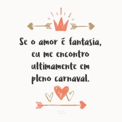 Frase de Amor - Se o amor é fantasia, eu me encontro ultimamente em pleno carnaval.
