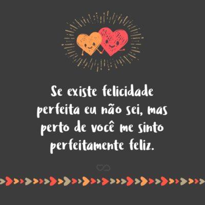 Frase de Amor - Se existe felicidade perfeita eu não sei, mas perto de você me sinto perfeitamente feliz.