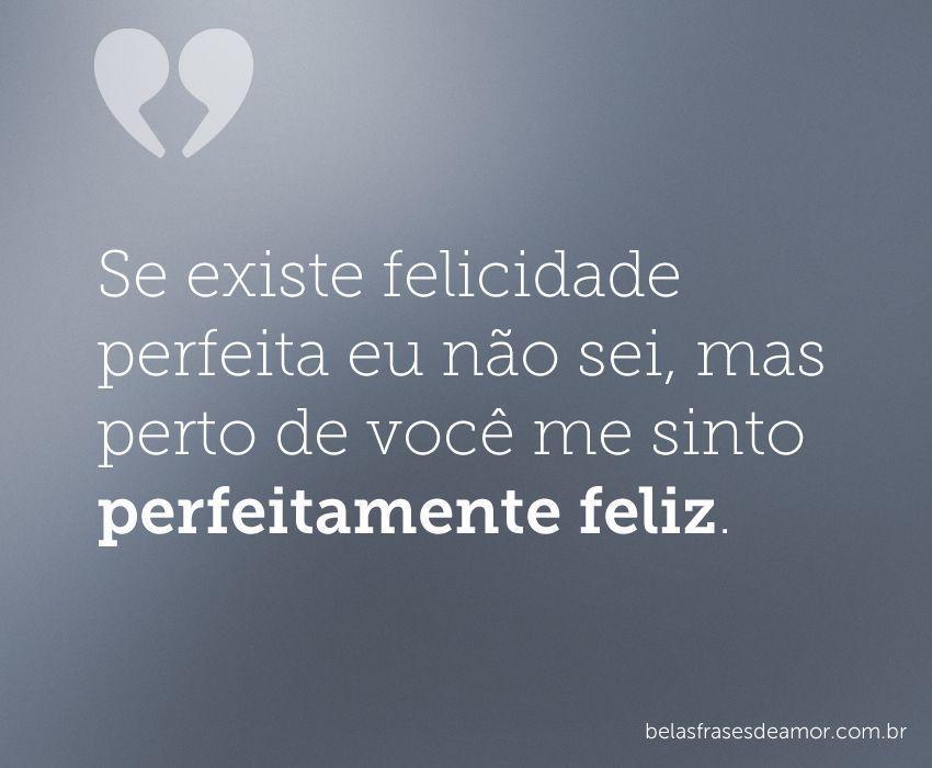 """""""Se Existe Felicidade Perfeita Eu Não Sei, Mas Perto De"""