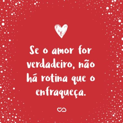 Frase de Amor - Se o amor for verdadeiro, não há rotina que o enfraqueça.
