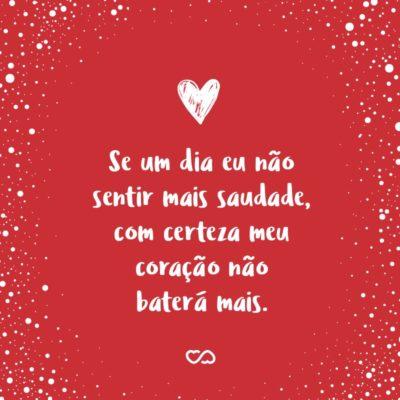 Frase de Amor - Se um dia eu não sentir mais saudade, com certeza meu coração não baterá mais.