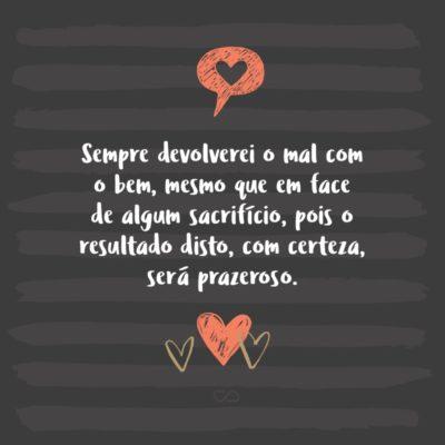 Frase de Amor - Sempre devolverei o mal com o bem, mesmo que em face de algum sacrifício, pois o resultado disto, com certeza, será prazeroso.
