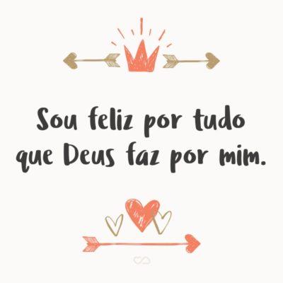 Frase de Amor - Sou feliz por tudo que Deus faz por mim.