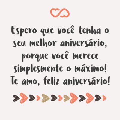 Frase de Amor - Espero que você tenha o seu melhor aniversário, porque você merece simplesmente o máximo! Te amo, feliz aniversário!