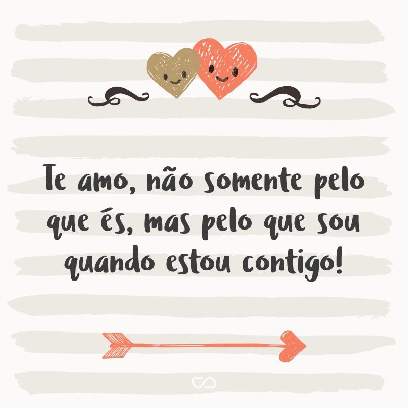 Frase de Amor - Te amo, não somente pelo que és, mas pelo que sou quando estou contigo!