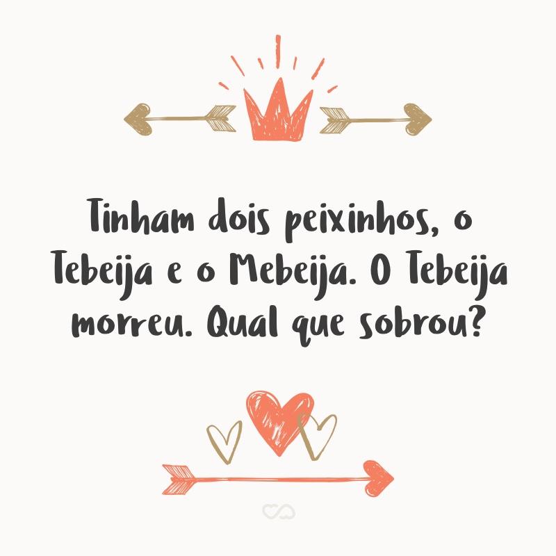 Frase de Amor - Tinham dois peixinhos, o Tebeija e o Mebeija. O Tebeija morreu. Qual que sobrou?