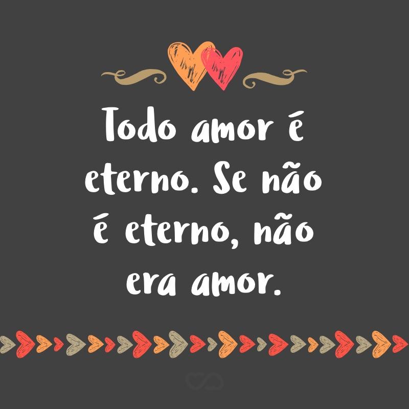 Frase de Amor - Todo amor é eterno. Se não é eterno, não era amor.