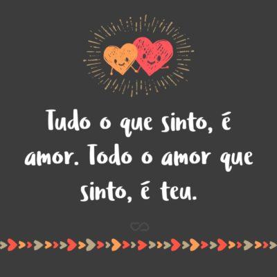 Frase de Amor - Tudo o que sinto, é amor. Todo o amor que sinto, é teu.