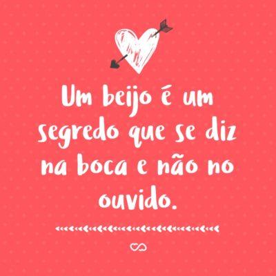 Frase de Amor - Um beijo é um segredo que se diz na boca e não no ouvido.