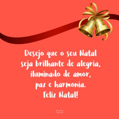 Frase de Amor - Desejo que o seu Natal seja brilhante de alegria, iluminado de amor, paz e harmonia. Feliz Natal!