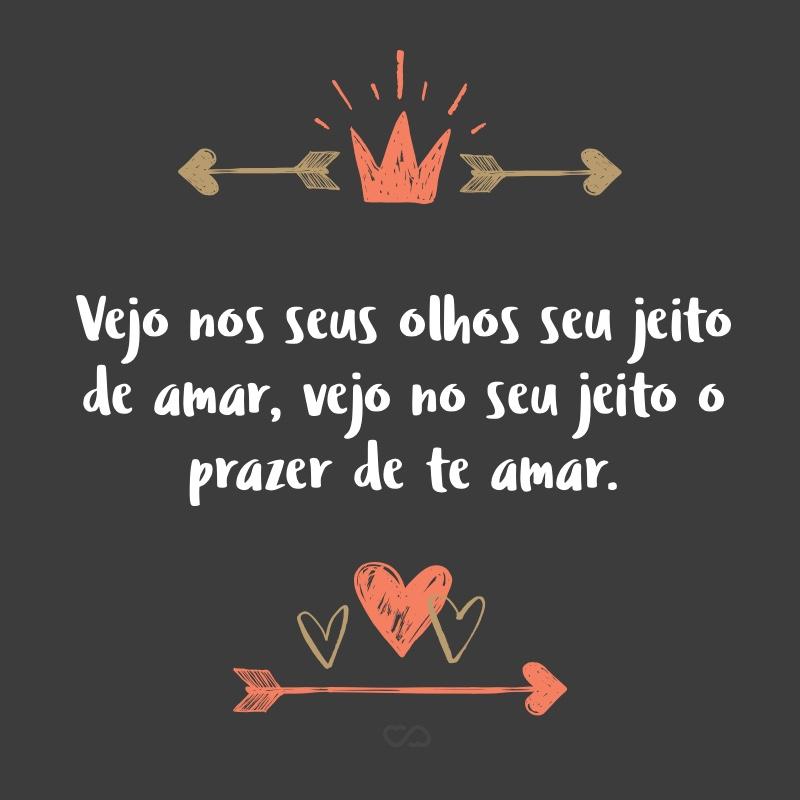 Frase de Amor - Vejo nos seus olhos seu jeito de amar, vejo no seu jeito o prazer de te amar.