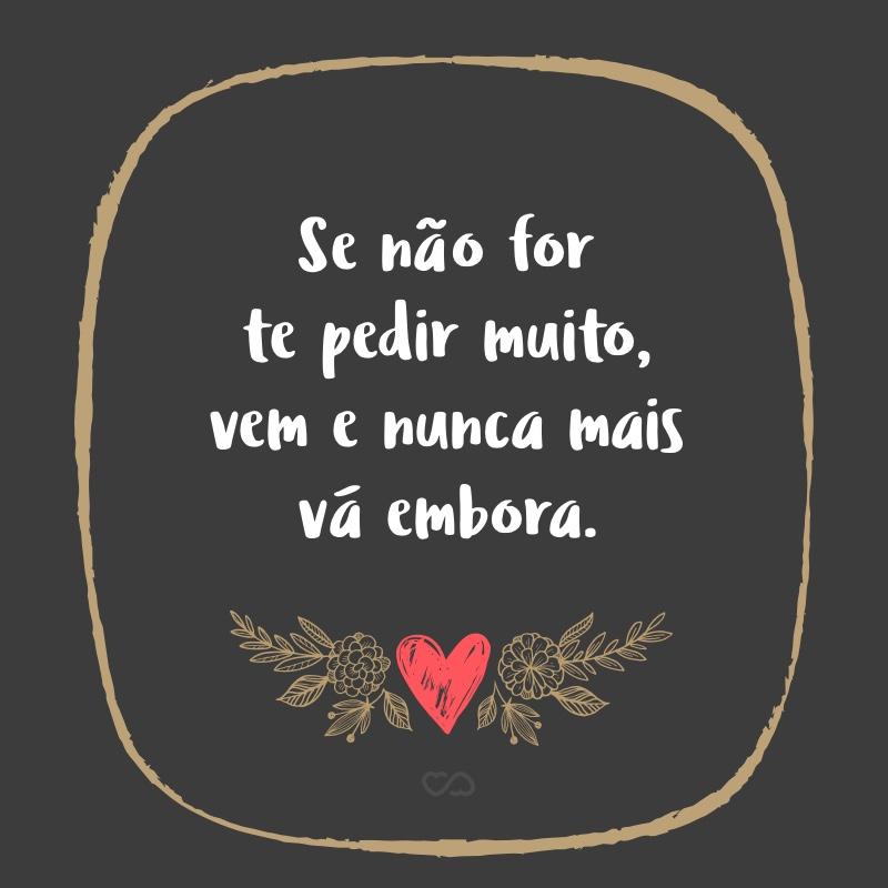 Frase de Amor - Se não for te pedir muito, vem e nunca mais vá embora.