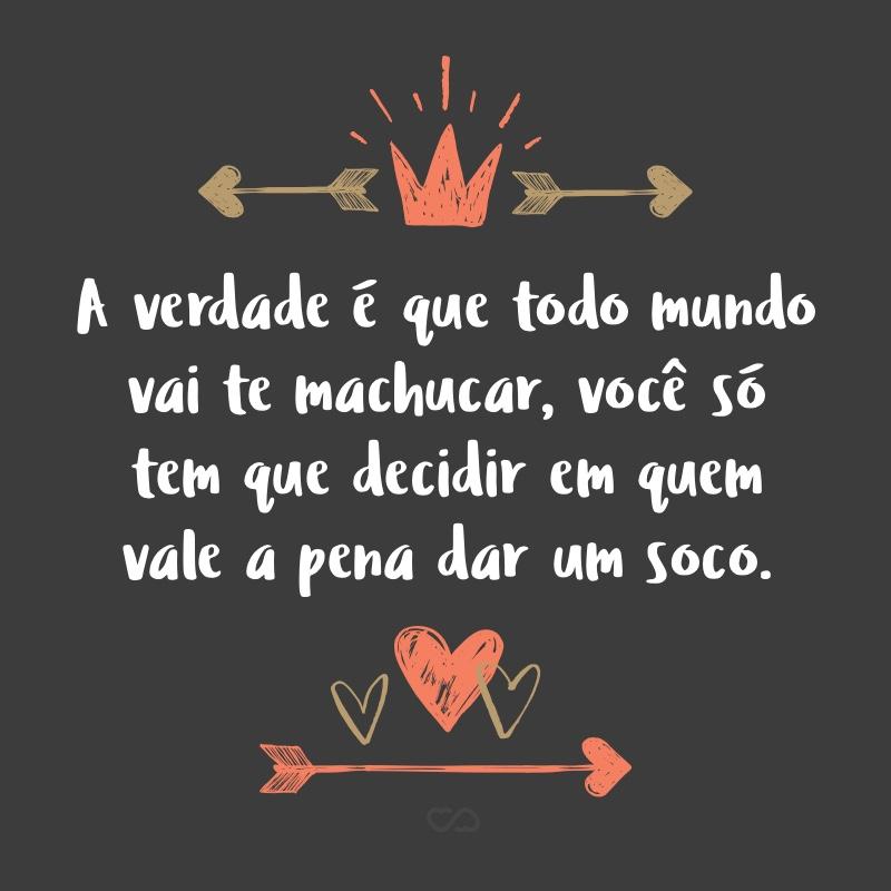 Frase de Amor - A verdade é que todo mundo vai te machucar, você só tem que decidir em quem vale a pena dar um soco.