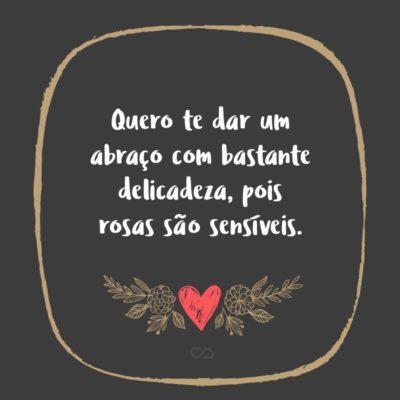 Frase de Amor - Quero te dar um abraço com bastante delicadeza, pois rosas são sensíveis.