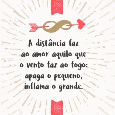 Frase de Amor - A distância faz ao amor aquilo que o vento faz ao fogo: apaga o pequeno, inflama o grande.