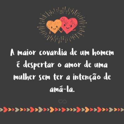 Frase de Amor - A maior covardia de um homem é despertar o amor de uma mulher sem ter a intenção de amá-la.
