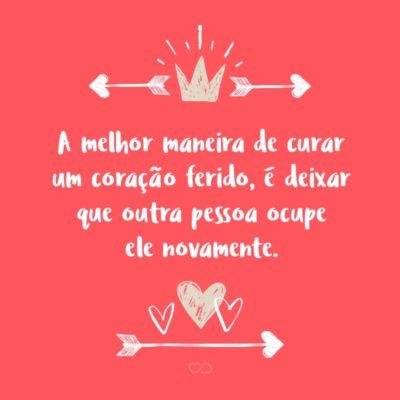 Frase de Amor - A melhor maneira de curar um coração ferido, é deixar que outra pessoa ocupe ele novamente.