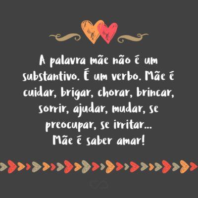 Frase de Amor - A palavra mãe não é um substantivo. É um verbo. Mãe é cuidar, brigar, chorar, brincar, sorrir, ajudar, mudar, se preocupar, se irritar… Mãe é saber amar!