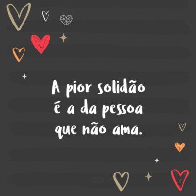 Frase de Amor - A pior solidão é a da pessoa que não ama.