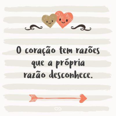 Frase de Amor - O coração tem razões que a própria razão desconhece.