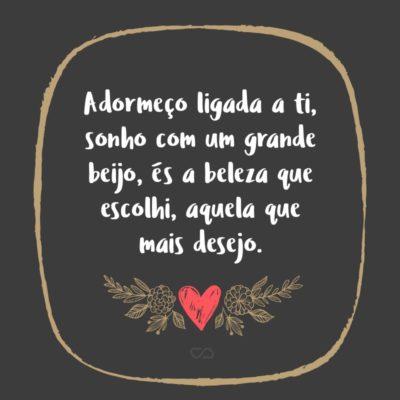 Frase de Amor - Adormeço ligada a ti, sonho com um grande beijo, és a beleza que escolhi, aquela que mais desejo.