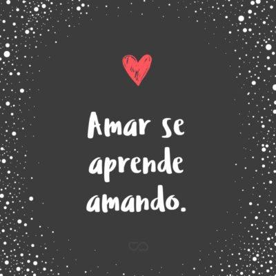Frase de Amor - Amar se aprende amando.