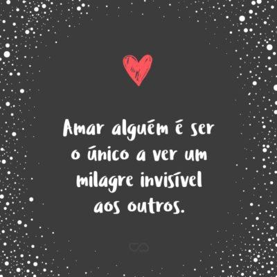 Frase de Amor - Amar alguém é ser o único a ver um milagre invisível aos outros.