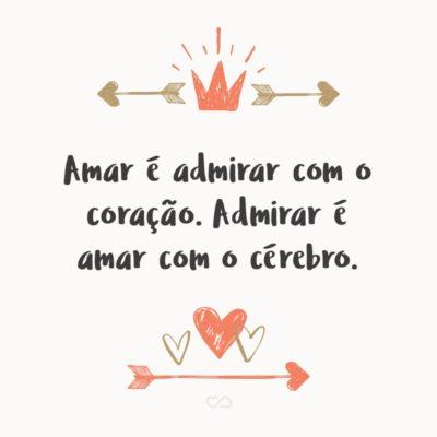 Frase de Amor - Amar é admirar com o coração. Admirar é amar com o cérebro.