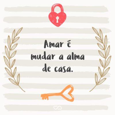 Frase de Amor - Amar é mudar a alma de casa.