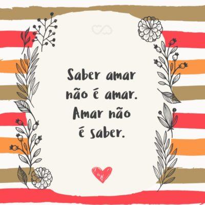 Frase de Amor - Saber amar não é amar. Amar não é saber.