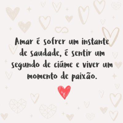 Amar é sofrer um instante de saudade, é sentir um segundo de ciúme e viver um momento de paixão.