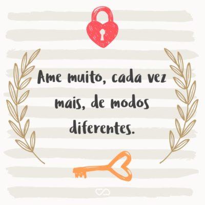 Frase de Amor - Ame muito, cada vez mais, de modos diferentes.