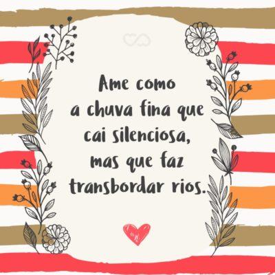 Frase de Amor - Ame como a chuva fina que cai silenciosa, mas que faz transbordar rios.
