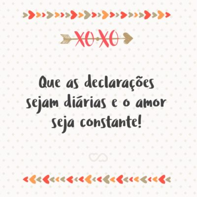 Frase de Amor - Que as declarações sejam diárias e o amor seja constante!