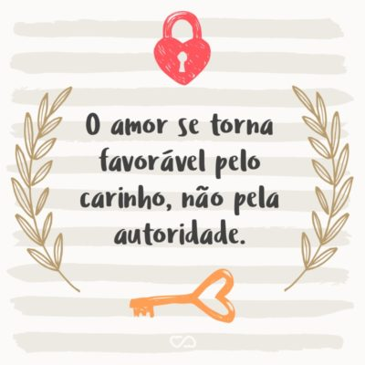 O amor se torna favorável pelo carinho, não pela autoridade.