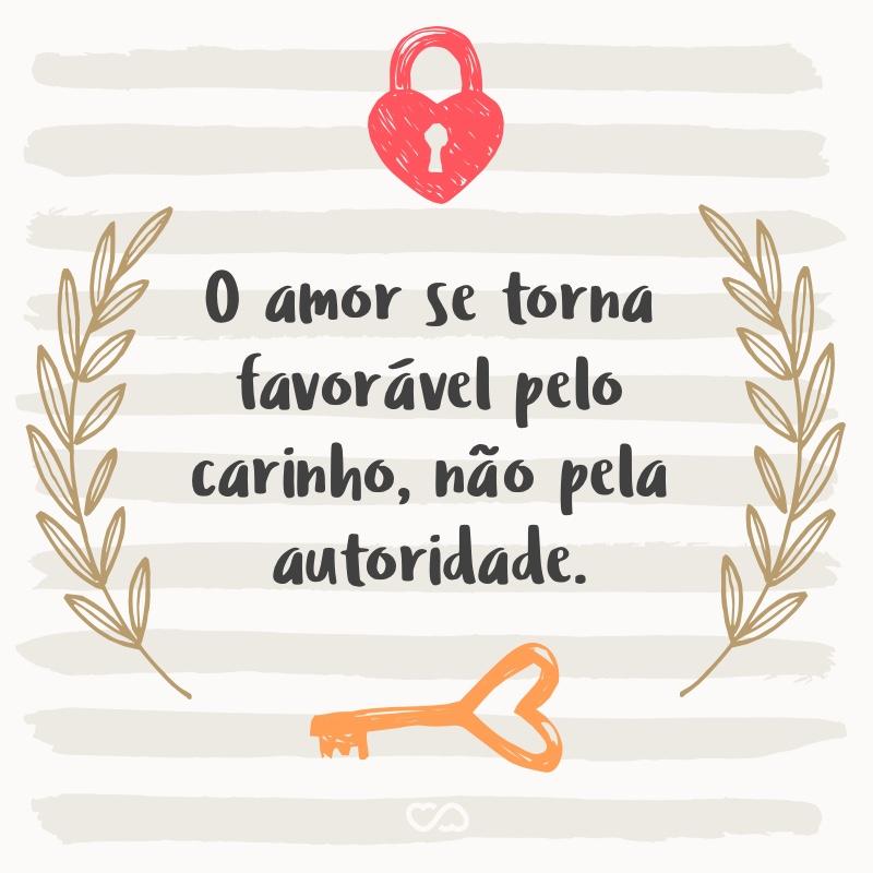 Frase de Amor - O amor se torna favorável pelo carinho, não pela autoridade.