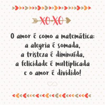 Frase de Amor - O amor é como a matemática: a alegria é somada, a tristeza é diminuída, a felicidade é multiplicada e o amor é dividido!