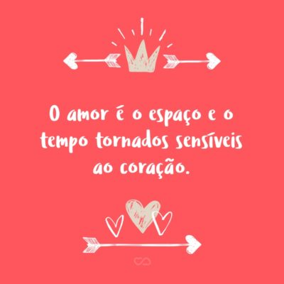 O amor é o espaço e o tempo tornados sensíveis ao coração.