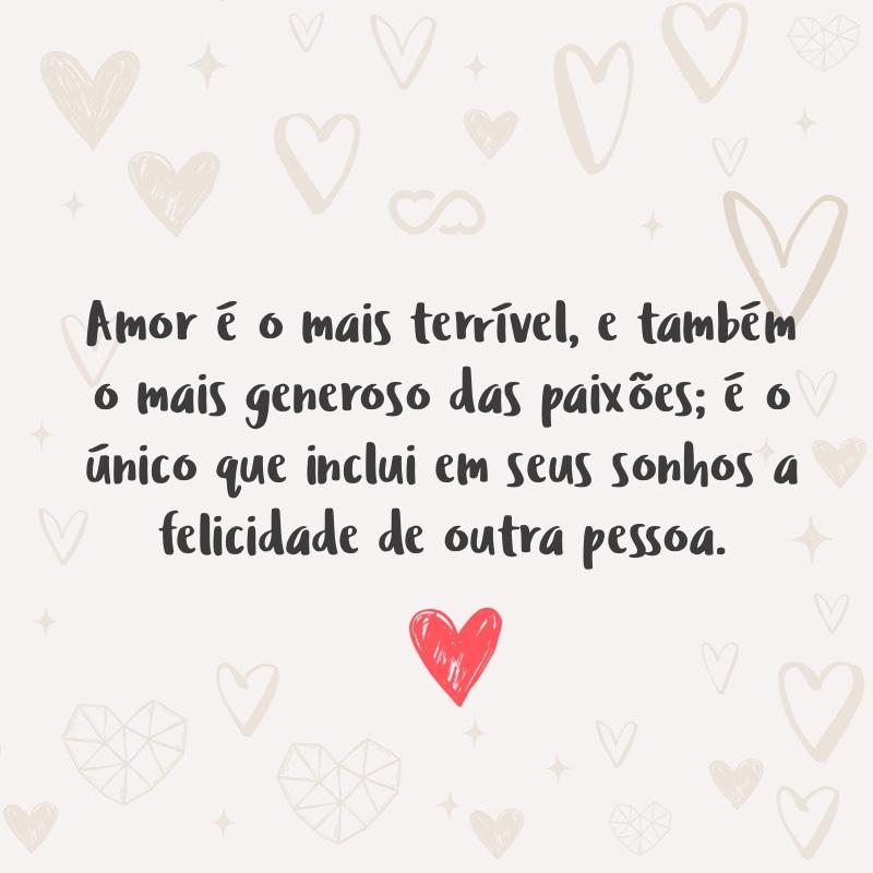 Frase de Amor - Amor é o mais terrível, e também o mais generoso das paixões; é o único que inclui em seus sonhos a felicidade de outra pessoa.
