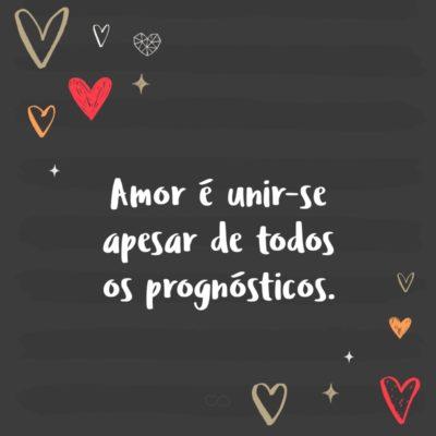 Frase de Amor - Amor é unir-se apesar de todos os prognósticos.
