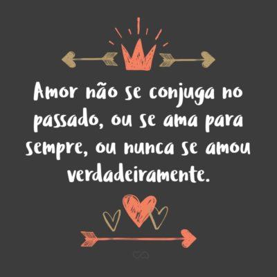 Amor não se conjuga no passado, ou se ama para sempre, ou nunca se amou verdadeiramente.