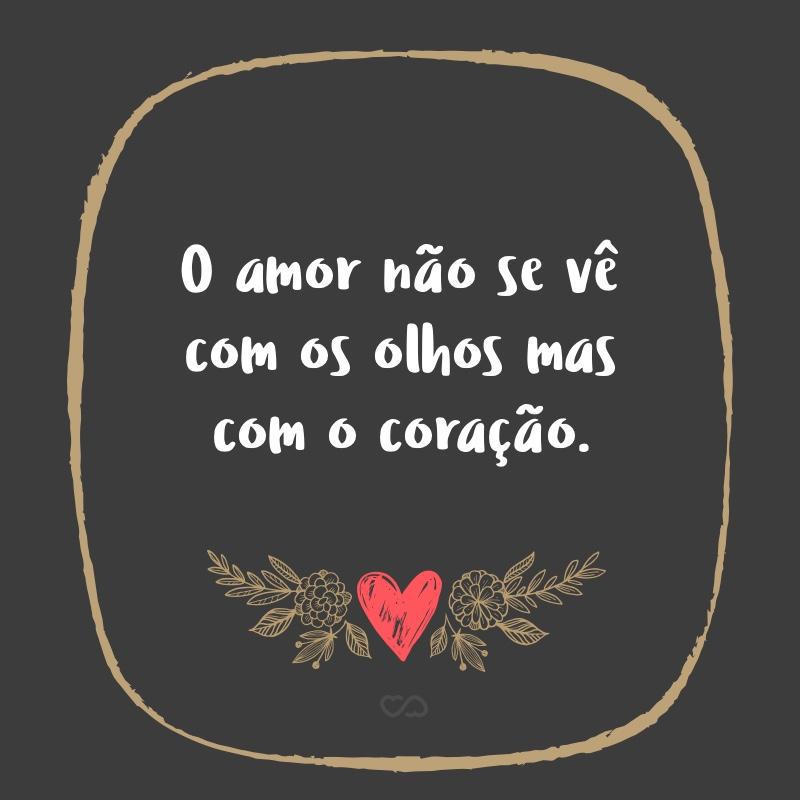 Frase de Amor - O amor não se vê com os olhos mas com o coração.