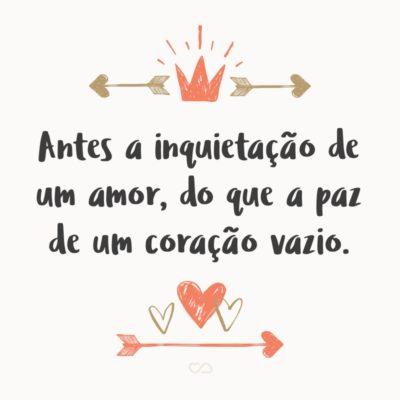 Frase de Amor - Antes a inquietação de um amor, do que a paz de um coração vazio.