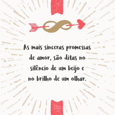 Frase de Amor - As mais sinceras promessas de amor, são ditas no silêncio de um beijo e no brilho de um olhar.