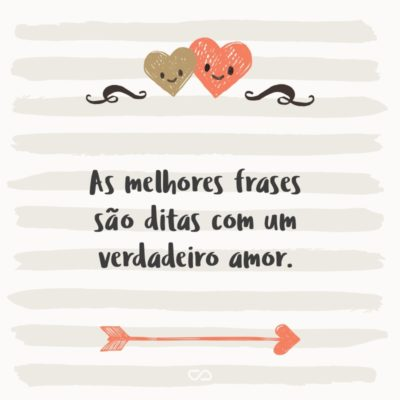 Frase de Amor - As melhores frases são ditas com um verdadeiro amor.