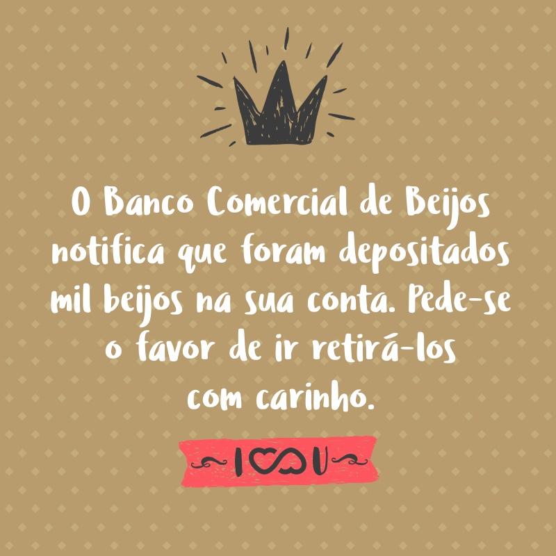 Frase de Amor - O Banco Comercial de Beijos notifica que foram depositados mil beijos na sua conta. Pede-se o favor de ir retirá-los com carinho.